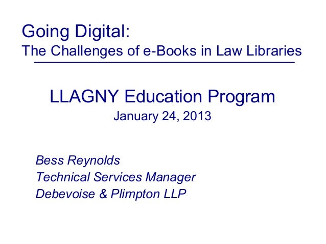 Going Digital:The Challenges of e-Books in Law Libraries    LLAGNY Education Program              January 24, 2013  Bess R...