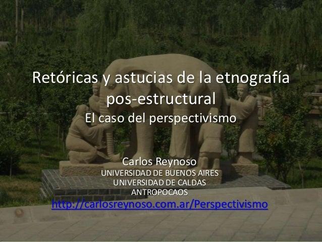 Retóricas y astucias de la etnografía  pos-estructural  El caso del perspectivismo  Carlos Reynoso  UNIVERSIDAD DE BUENOS ...
