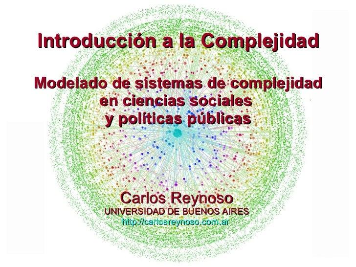 Carlos Reynoso UNIVERSIDAD DE BUENOS AIRES http://carlosreynoso.com.ar   Introducción a la Complejidad Modelado de sistema...