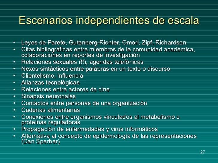 Escenarios independientes de escala <ul><li>Leyes de Pareto, Gutenberg-Richter, Omori, Zipf, Richardson </li></ul><ul><li>...