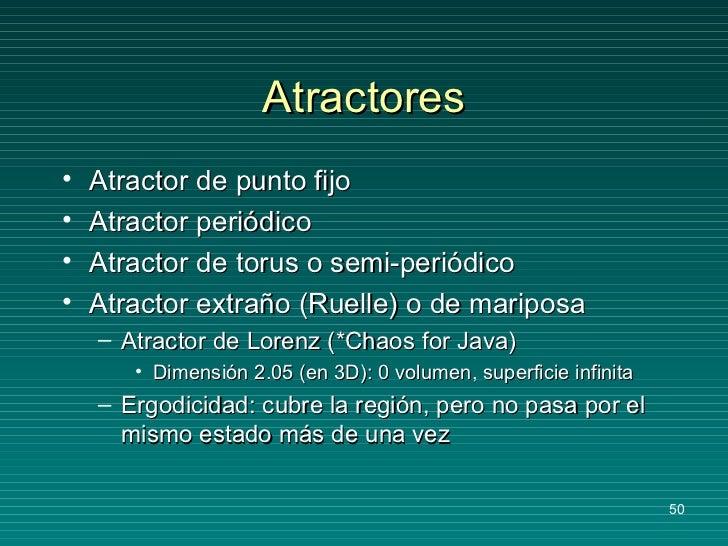 Atractores <ul><li>Atractor de punto fijo </li></ul><ul><li>Atractor periódico </li></ul><ul><li>Atractor de torus o semi-...