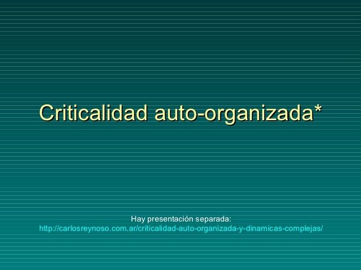 Criticalidad auto-organizada* Hay presentación separada: http://carlosreynoso.com.ar/criticalidad-auto-organizada-y-dinami...
