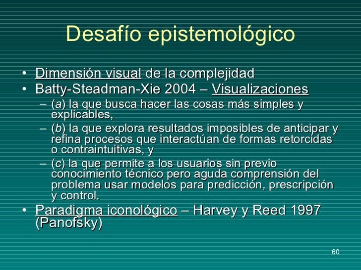 Desafío epistemológico <ul><li>Dimensión visual  de la complejidad </li></ul><ul><li>Batty-Steadman-Xie 2004 –  Visualizac...
