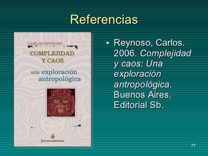 Referencias <ul><li>Reynoso, Carlos. 2006.  Complejidad y caos: Una exploración antropológica . Buenos Aires, Editorial Sb...