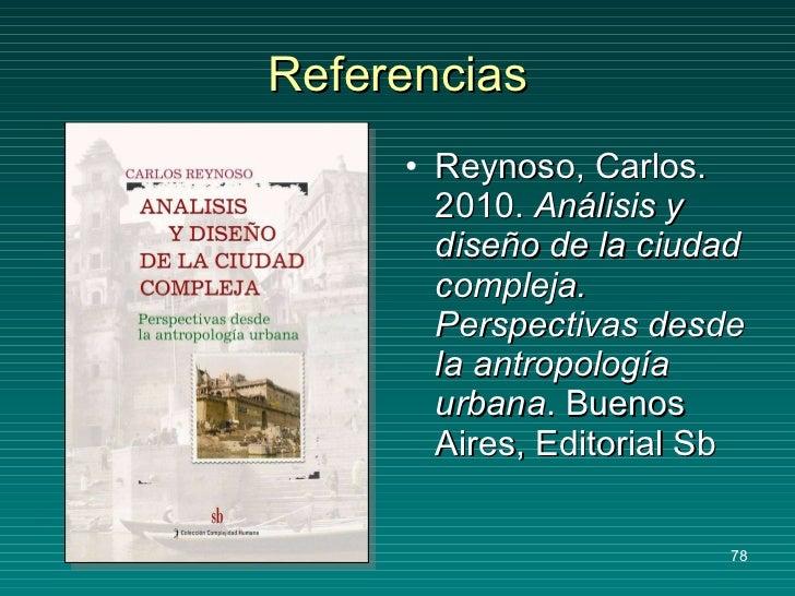 Referencias <ul><li>Reynoso, Carlos. 2010.  Análisis y diseño de la ciudad compleja. Perspectivas desde la antropología ur...