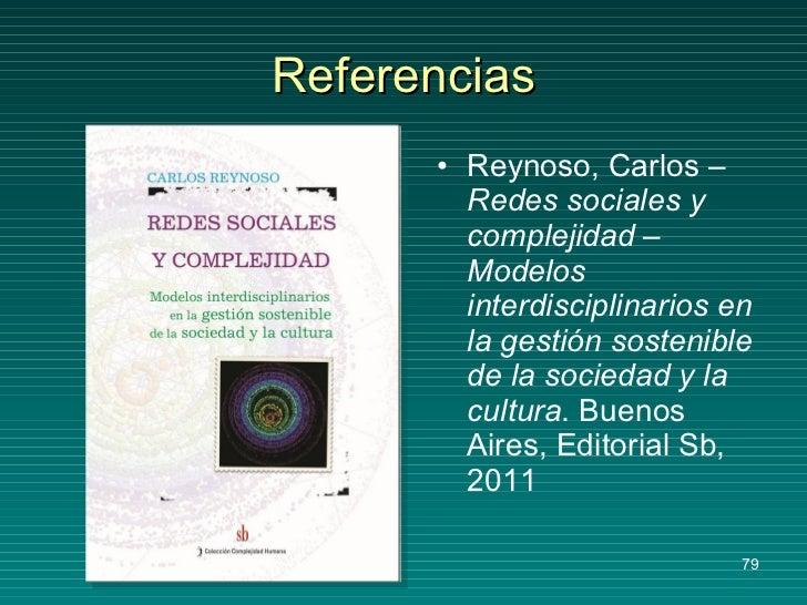 Referencias <ul><li>Reynoso, Carlos –  Redes sociales y complejidad – Modelos interdisciplinarios en la gestión sostenible...