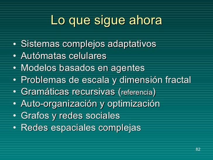 Lo que sigue ahora <ul><li>Sistemas complejos adaptativos </li></ul><ul><li>Autómatas celulares </li></ul><ul><li>Modelos ...