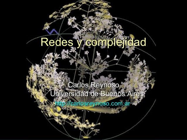 Redes y complejidad      Carlos Reynoso Universidad de Buenos Aires  http://carlosreynoso.com.ar                          ...