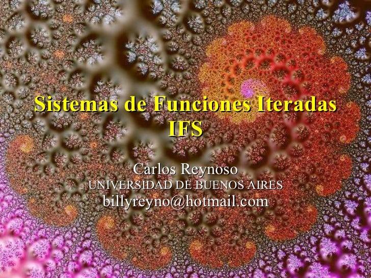 Sistemas de Funciones Iteradas IFS Carlos Reynoso UNIVERSIDAD DE BUENOS AIRES [email_address]