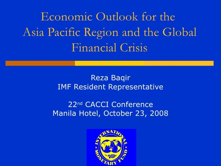 Economic Outlook for theAsia Pacific Region and the Global          Financial Crisis              Reza Baqir      IMF Resi...