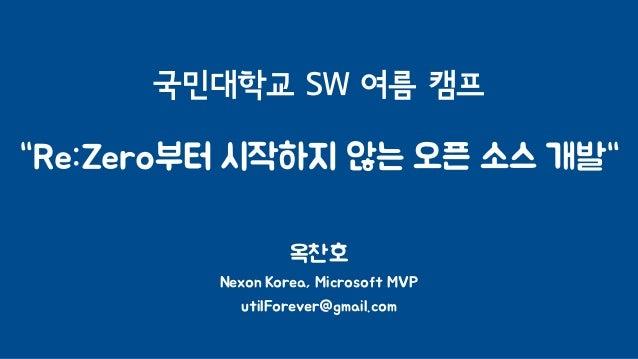 """국민대학교 SW 여름 캠프 """"Re:Zero부터 시작하지 않는 오픈 소스 개발"""" 옥찬호 Nexon Korea, Microsoft MVP utilForever@gmail.com"""