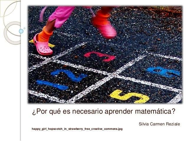 ¿Por qué es necesario aprender matemática? Silvia Carmen Reziale happy_girl_hopscotch_in_strawberry_free_creative_commons....