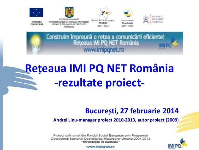 Rețeaua IMI PQ NET România -rezultate proiectBucurești, 27 februarie 2014 Andrei Linu-manager proiect 2010-2013, autor pro...