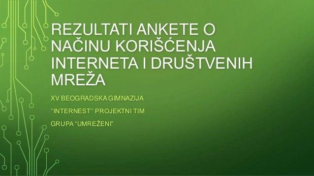 """REZULTATI ANKETE ONAĈINU KORIŠĆENJAINTERNETA I DRUŠTVENIHMREŢAXV BEOGRADSKA GIMNAZIJA''INTERNEST'' PROJEKTNI TIMGRUPA """"UMR..."""