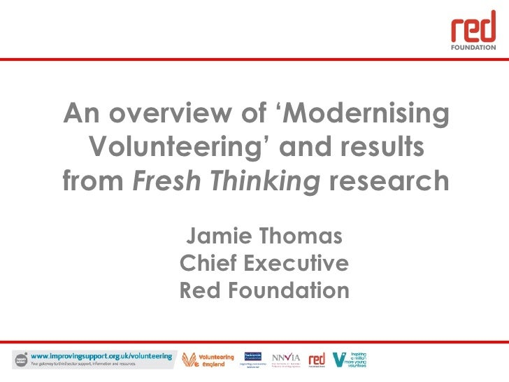 An overview of 'Modernising Volunteering' and results from  Fresh Thinking  research Jamie Thomas Chief Executive Red Foun...