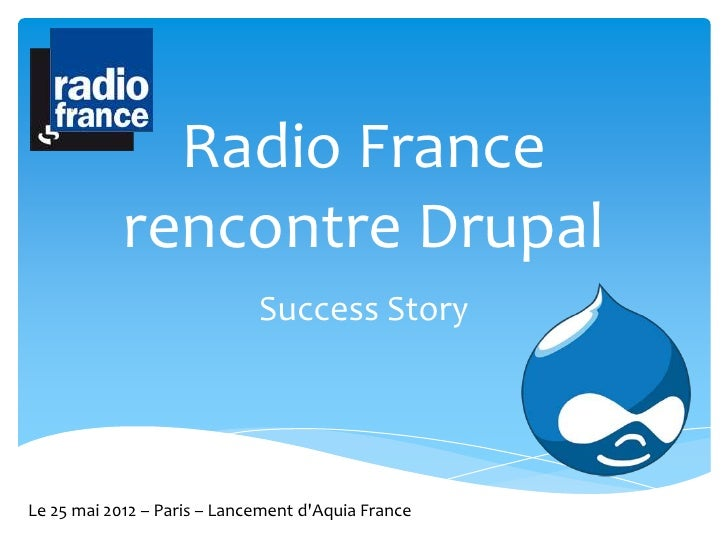 Radio France            rencontre Drupal                             Success StoryLe 25 mai 2012 – Paris – Lancement dAqui...