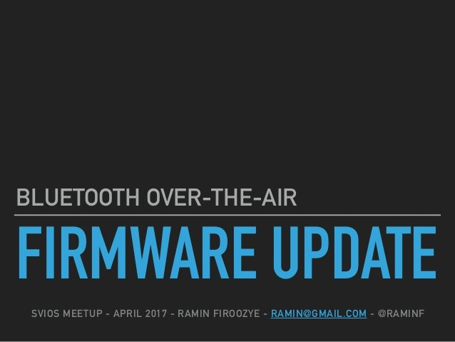 FIRMWARE UPDATE BLUETOOTH OVER-THE-AIR SVIOS MEETUP - APRIL 2017 - RAMIN FIROOZYE - RAMIN@GMAIL.COM - @RAMINF