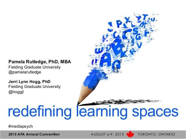 redefining learning spaces Pamela Rutledge, PhD, MBA Fielding Graduate University @pamelarutledge Jerri Lynn Hogg, PhD Fie...