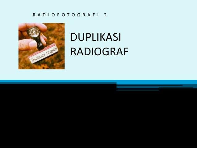DUPLIKASI RADIOGRAF R A D I O F O T O G R A F I 2