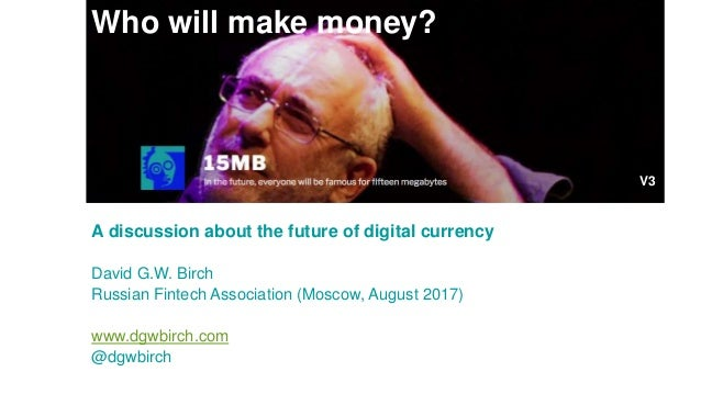 Who will make money? A discussion about the future of digital currency David G.W. Birch Russian Fintech Association (Mosco...