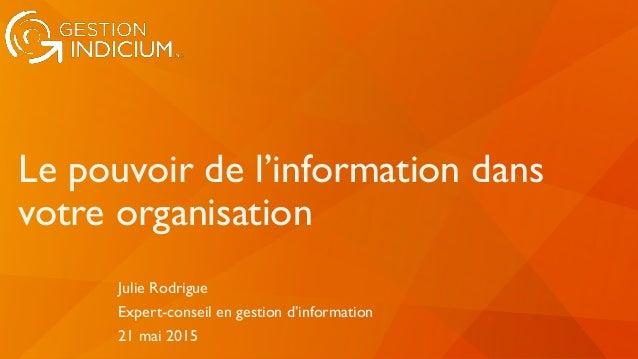 Le pouvoir de l'information dans votre organisation Julie Rodrigue Expert-conseil en gestion d'information 21 mai 2015