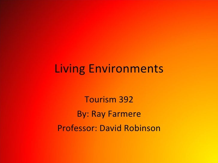 Living Environments Tourism 392 By: Ray Farmere Professor: David Robinson