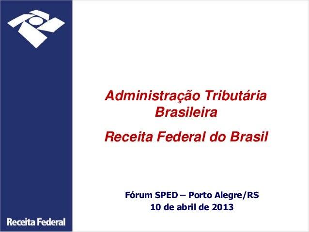 Administração Tributária      BrasileiraReceita Federal do Brasil   Fórum SPED – Porto Alegre/RS        10 de abril de 2013