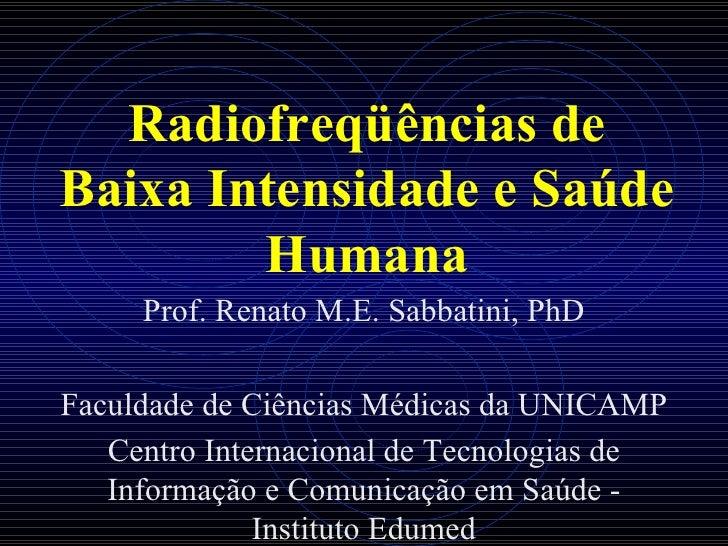 Radiofreqüências de Baixa Intensidade e Saúde Humana Prof. Renato M.E. Sabbatini, PhD Faculdade de Ciências Médicas da UNI...