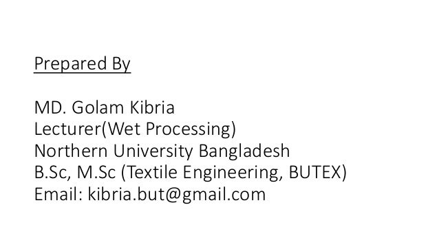 Prepared By MD. Golam Kibria Lecturer(Wet Processing) Northern University Bangladesh B.Sc, M.Sc (Textile Engineering, BUTE...