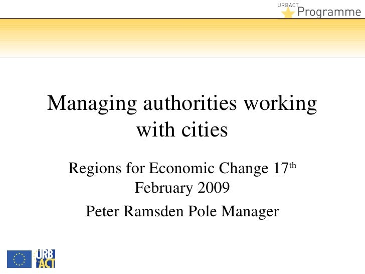 Managing authorities working with cities Regions for Economic Change 17 th  February 2009 Peter Ramsden Pole Manager