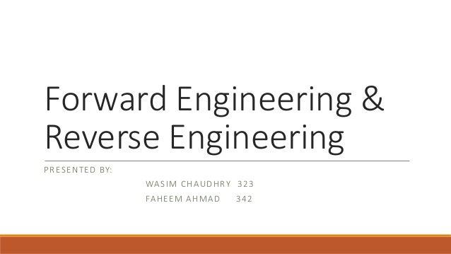 Forward Engineering & Reverse Engineering PRESENTED BY: WASIM CHAUDHRY 323 FAHEEM AHMAD 342