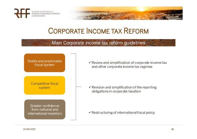 CORPORATE INCOME TAX REFORM 10-05-2017 16 Stable and predictable fiscal system Competitive fiscal system Greater confidenc...