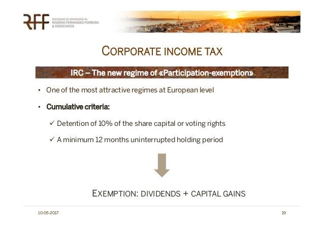 CORPORATE INCOME TAX 10-05-2017 19 IRC – The new regime of «Participation-exemption» • One of the most attractive regimes ...