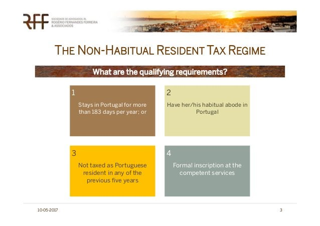 THE NON-HABITUAL RESIDENT TAX REGIME 10-05-2017 3 What are the qualifying requirements? 1 Stays in Portugal for more than ...