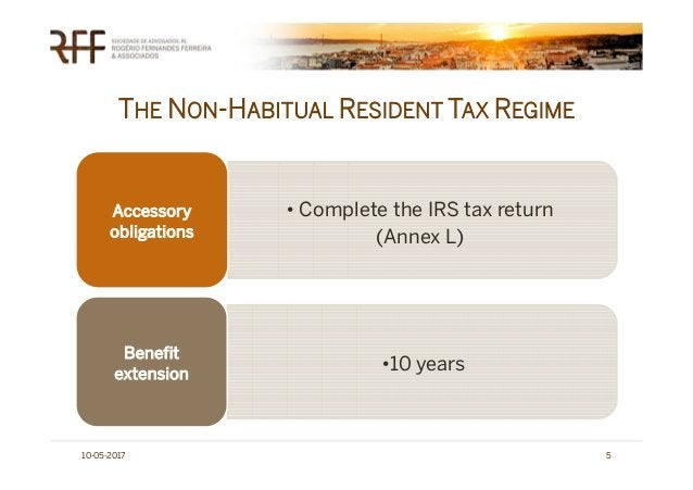 THE NON-HABITUAL RESIDENT TAX REGIME 10-05-2017 5 • Complete the IRS tax return (Annex L) Accessory obligations •10 years ...