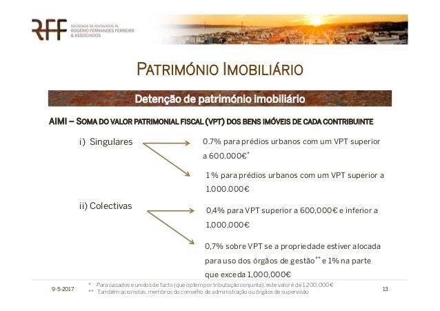 PATRIMÓNIO IMOBILIÁRIO 9-5-2017 13 Detenção de património imobiliário AIMI – SOMA DO VALOR PATRIMONIAL FISCAL (VPT) DOS BE...