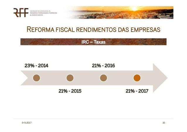 REFORMA FISCAL RENDIMENTOS DAS EMPRESAS 9-5-2017 16 IRC – Taxas 23% - 2014 21% - 2015 21% - 2016 21% - 2017