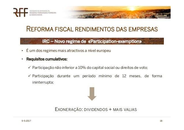 REFORMA FISCAL RENDIMENTOS DAS EMPRESAS 9-5-2017 18 IRC – Novo regime de «Participation-exemption» • É um dos regimes mais...