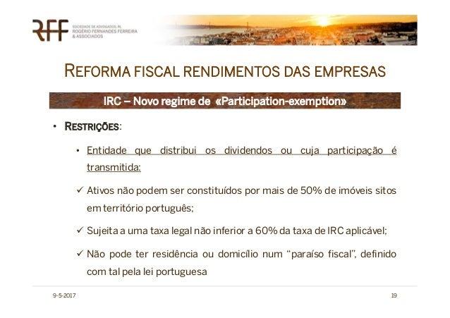 REFORMA FISCAL RENDIMENTOS DAS EMPRESAS 9-5-2017 19 IRC – Novo regime de «Participation-exemption» • RESTRIÇÕES: • Entidad...