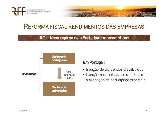 REFORMA FISCAL RENDIMENTOS DAS EMPRESAS 9-5-2017 20 IRC – Novo regime de «Participation-exemption» Sociedade portuguesa So...