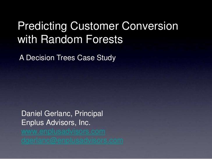 Predicting Customer Conversionwith Random ForestsA Decision Trees Case StudyDaniel Gerlanc, PrincipalEnplus Advisors, Inc....