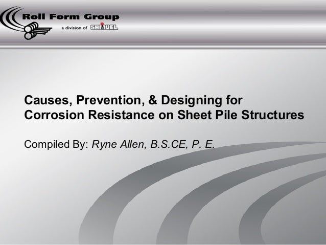 Causes, Prevention, & Designing for  Corrosion Resistance on Sheet Pile Structures  Compiled By: Ryne Allen, B.S.CE, P. E.