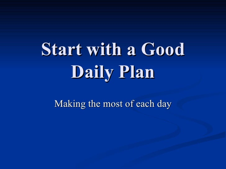 Start with a Good Daily Plan Making the most of each day