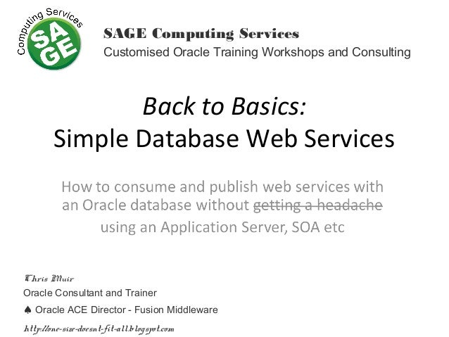 Back to Basics: Simple Database Web Services SAGE Computing Services Customised Oracle Training Workshops and Consulting C...