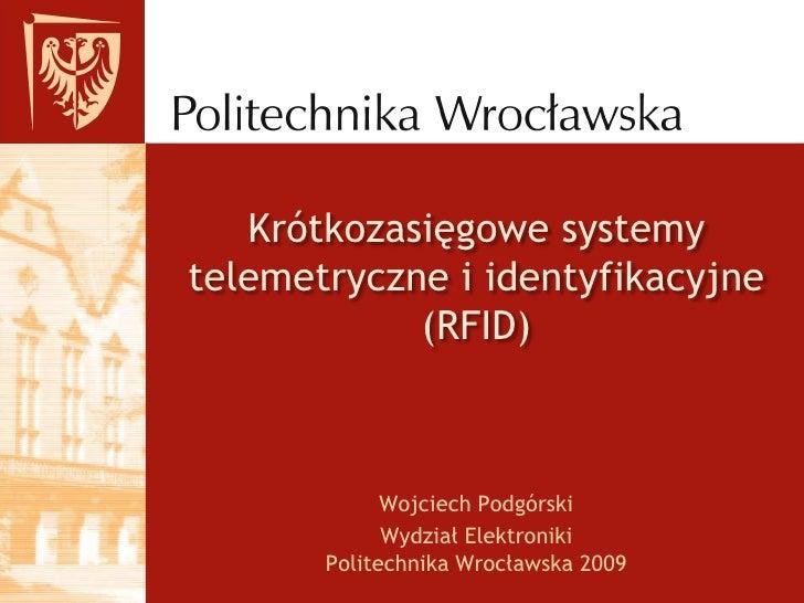 Krótkozasięgowe systemy telemetryczne i identyfikacyjne (RFID)<br />Wojciech Podgórski<br />Wydział ElektronikiPolitechnik...