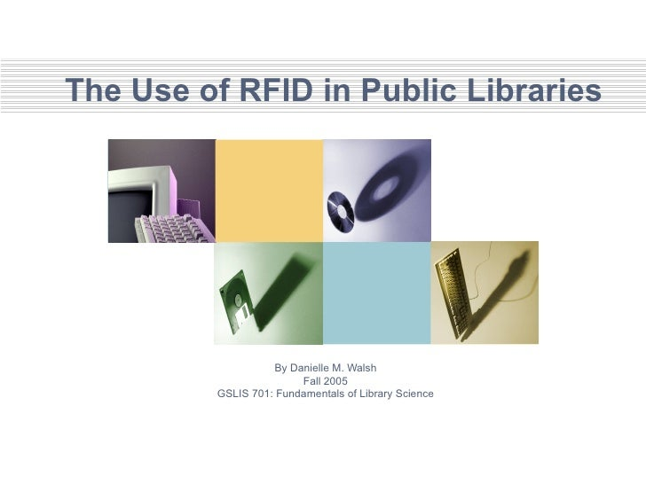 The Use of RFID in Public Libraries By Danielle M. Walsh Fall 2005 GSLIS 701: Fundamentals of Library Science