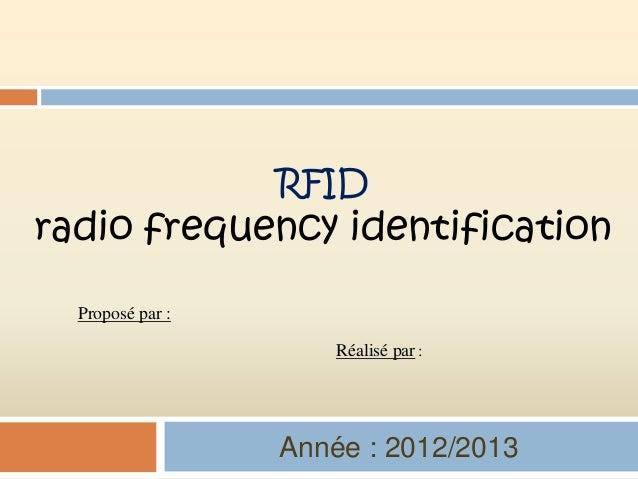 RFIDradio frequency identification  Proposé par :                      Réalisé par :                  Année : 2012/2013