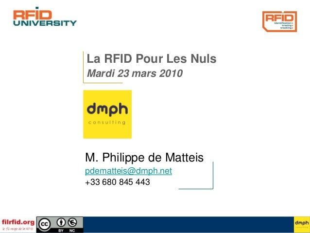 La RFID Pour Les Nuls Mardi 23 mars 2010 M. Philippe de Matteis pdematteis@dmph.net +33 680 845 443