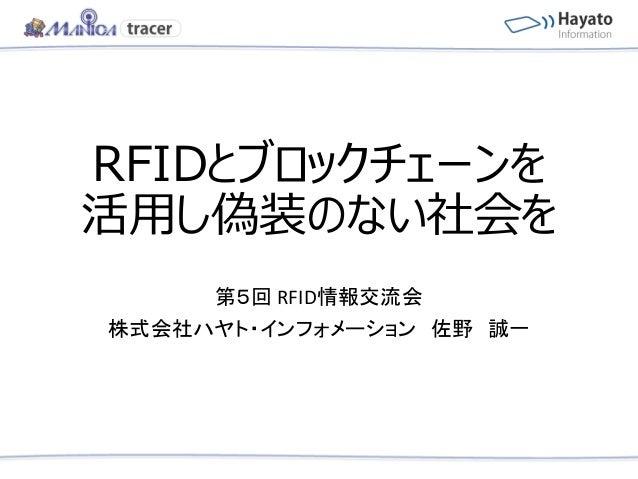 RFIDとブロックチェーンを 活用し偽装のない社会を 第5回 RFID情報交流会 株式会社ハヤト・インフォメーション 佐野 誠一