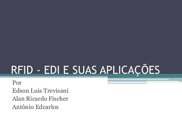 RFID - EDI E SUAS APLICAÇÕES Por Edson Luis Trevisani Alan Ricardo Fischer Antônio Edcarlos